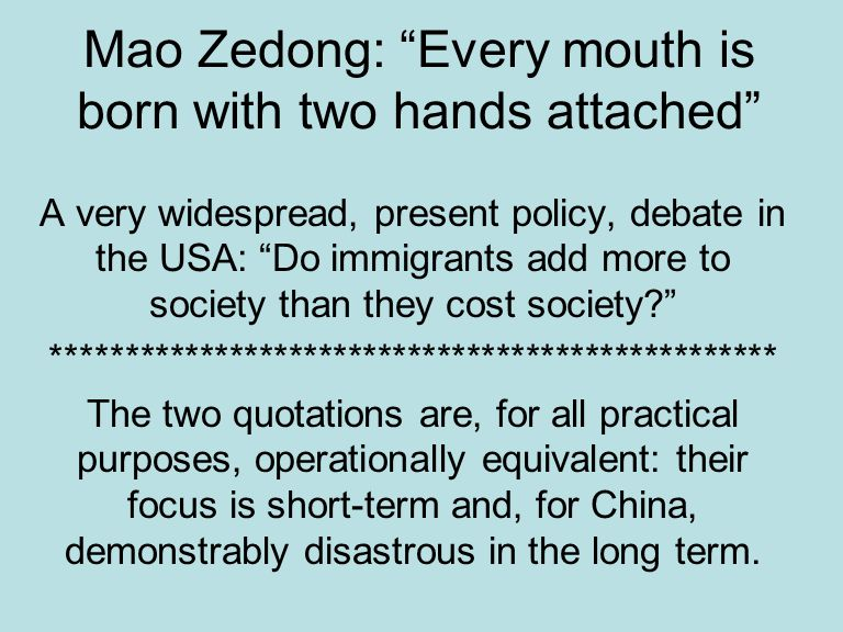 Mao Zedong: Every mouth is born with two hands attached A very widespread, present policy, debate in the USA: Do immigrants add more to society than they cost society? ************************************************* The two quotations are, for all practical purposes, operationally equivalent: their focus is short-term and, for China, demonstrably disastrous in the long term.