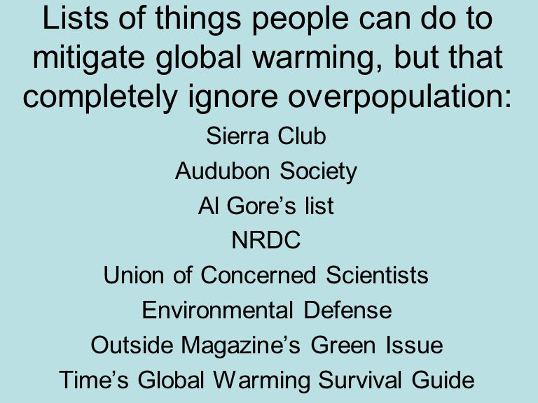 Lists of things people can do to mitigate global warming, but that completely ignore overpopulation: Sierra Club Audubon Society Al Gore's list NRDC Union of Concerned Scientists Environmental Defense Outside Magazine's Green Issue Time's Global Warming Survival Guide