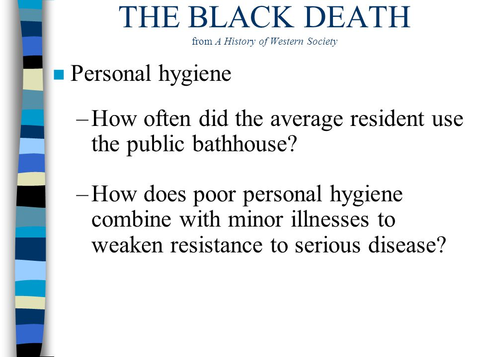 THE BLACK DEATH from A History of Western Society n Personal hygiene –How often did the average resident use the public bathhouse? –How does poor pers