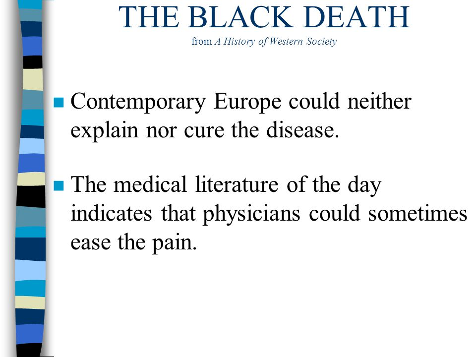 THE BLACK DEATH from A History of Western Society n Contemporary Europe could neither explain nor cure the disease. n The medical literature of the da