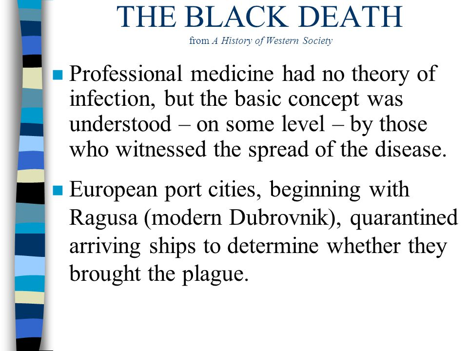 THE BLACK DEATH from A History of Western Society n Professional medicine had no theory of infection, but the basic concept was understood – on some l