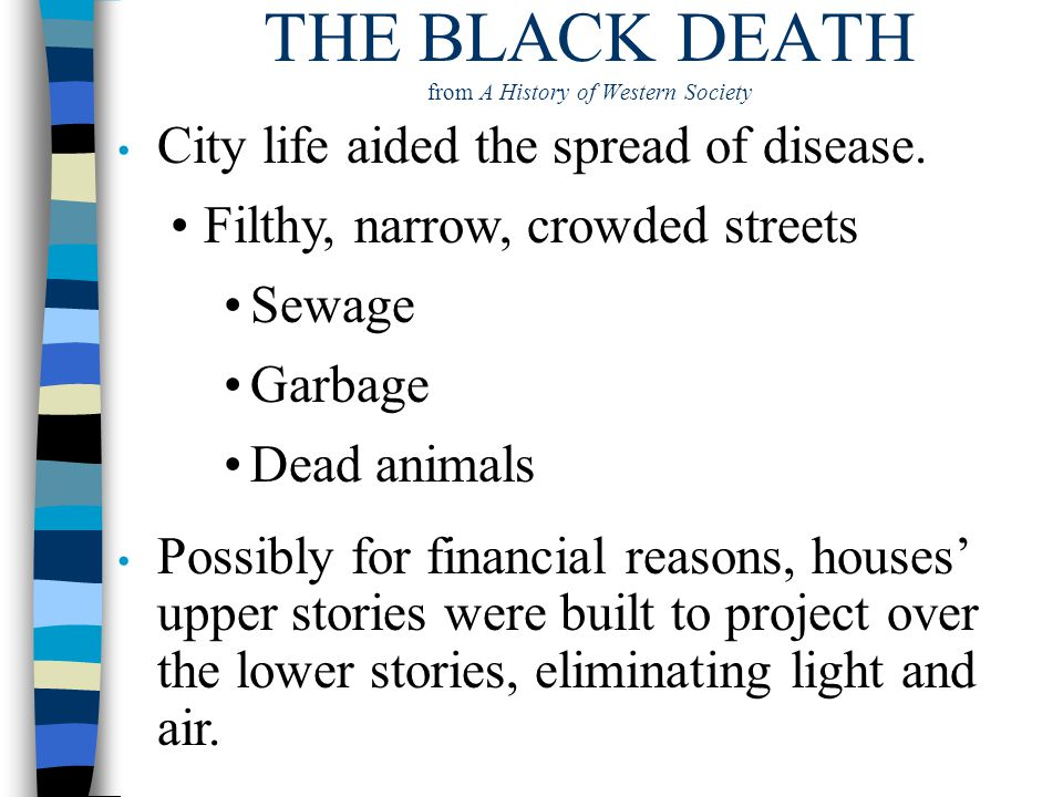 THE BLACK DEATH from A History of Western Society City life aided the spread of disease. Possibly for financial reasons, houses' upper stories were bu