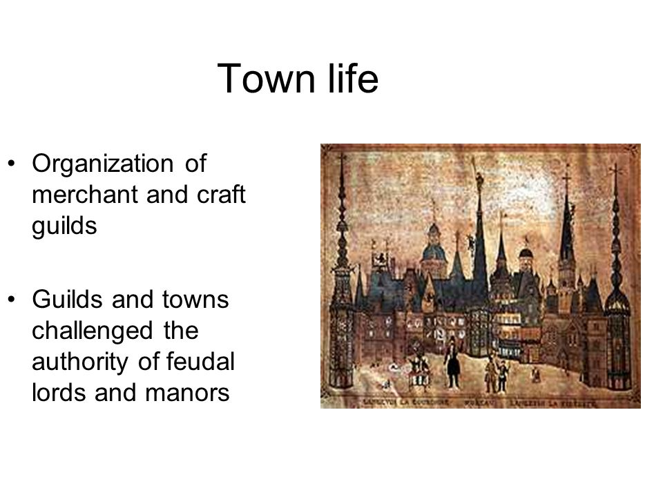 Town life Organization of merchant and craft guilds Guilds and towns challenged the authority of feudal lords and manors