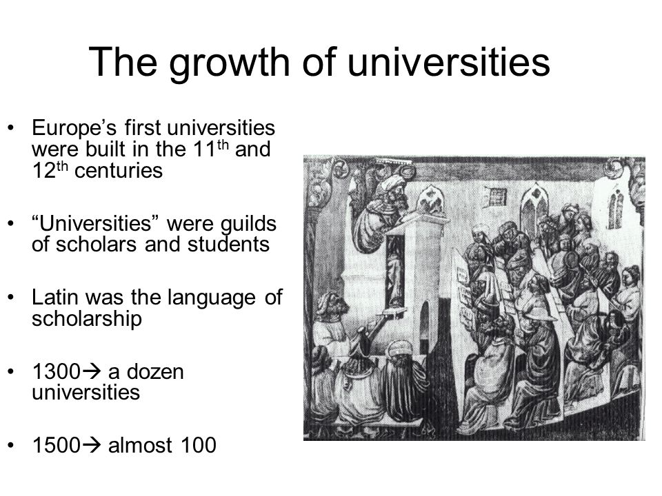 "The growth of universities Europe's first universities were built in the 11 th and 12 th centuries ""Universities"" were guilds of scholars and students"