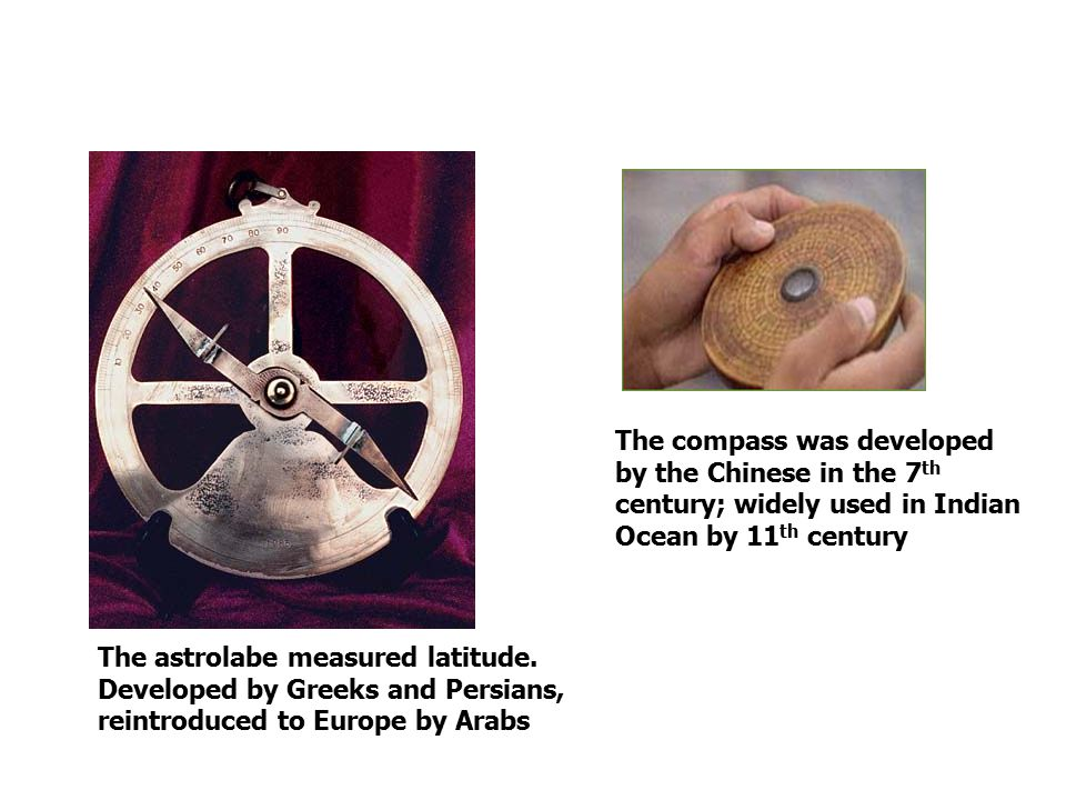 The astrolabe measured latitude. Developed by Greeks and Persians, reintroduced to Europe by Arabs The compass was developed by the Chinese in the 7 t