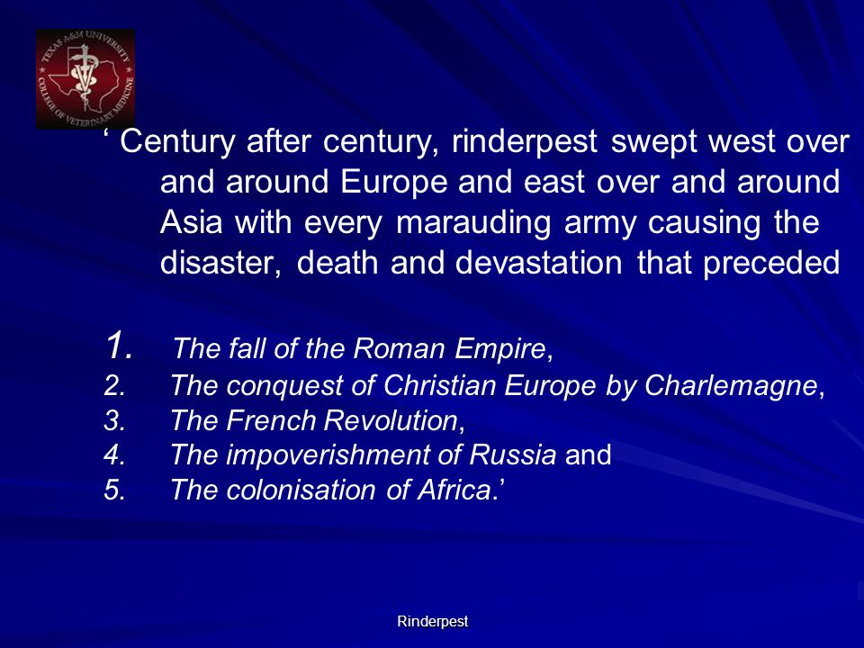 Rinderpest ' Century after century, rinderpest swept west over and around Europe and east over and around Asia with every marauding army causing the disaster, death and devastation that preceded 1.