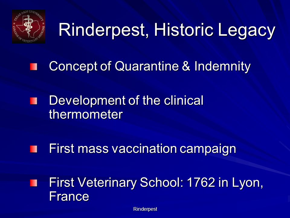 Rinderpest Rinderpest, Historic Legacy Concept of Quarantine & Indemnity Development of the clinical thermometer First mass vaccination campaign First Veterinary School: 1762 in Lyon, France