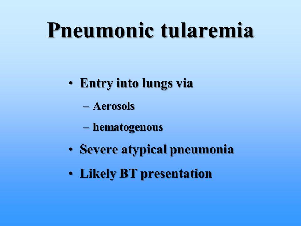 Pneumonic tularemia Entry into lungs viaEntry into lungs via –Aerosols –hematogenous Severe atypical pneumoniaSevere atypical pneumonia Likely BT pres