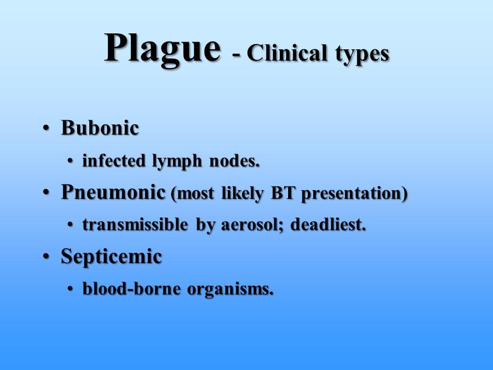 Plague - Clinical types BubonicBubonic infected lymph nodes.infected lymph nodes. Pneumonic (most likely BT presentation)Pneumonic (most likely BT pre