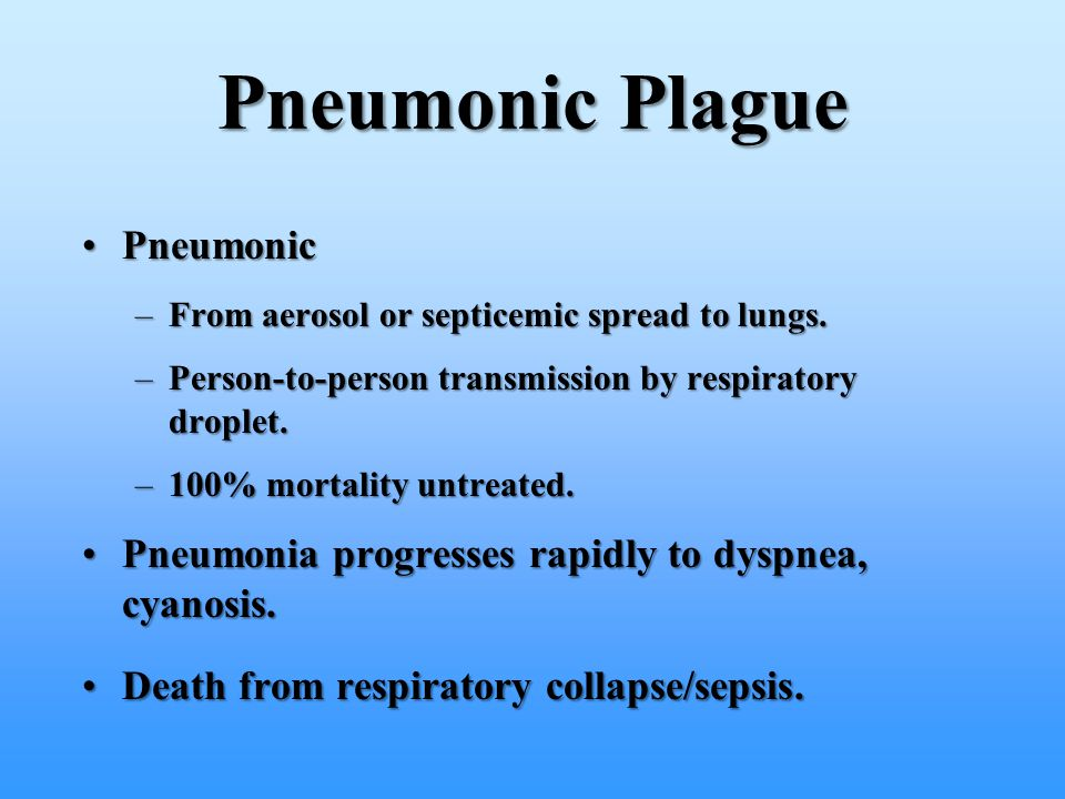 Pneumonic Plague PneumonicPneumonic –From aerosol or septicemic spread to lungs. –Person-to-person transmission by respiratory droplet. –100% mortalit