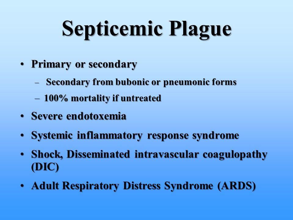 Primary or secondaryPrimary or secondary – Secondary from bubonic or pneumonic forms –100% mortality if untreated Severe endotoxemiaSevere endotoxemia