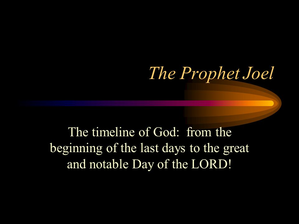 The Prophet Joel The timeline of God: from the beginning of the last days to the great and notable Day of the LORD!
