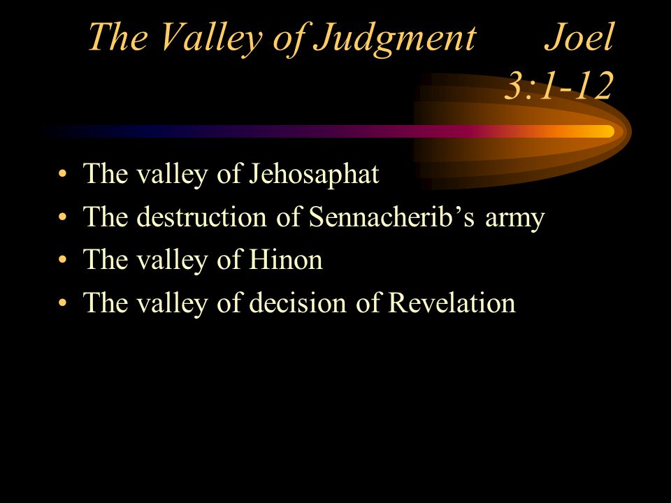 The Valley of Judgment Joel 3:1-12 The valley of Jehosaphat The destruction of Sennacherib's army The valley of Hinon The valley of decision of Revelation