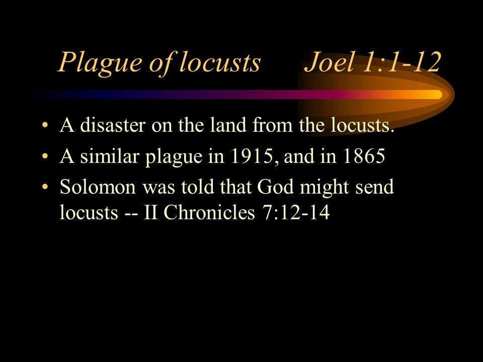 Plague of locusts Joel 1:1-12 A disaster on the land from the locusts.
