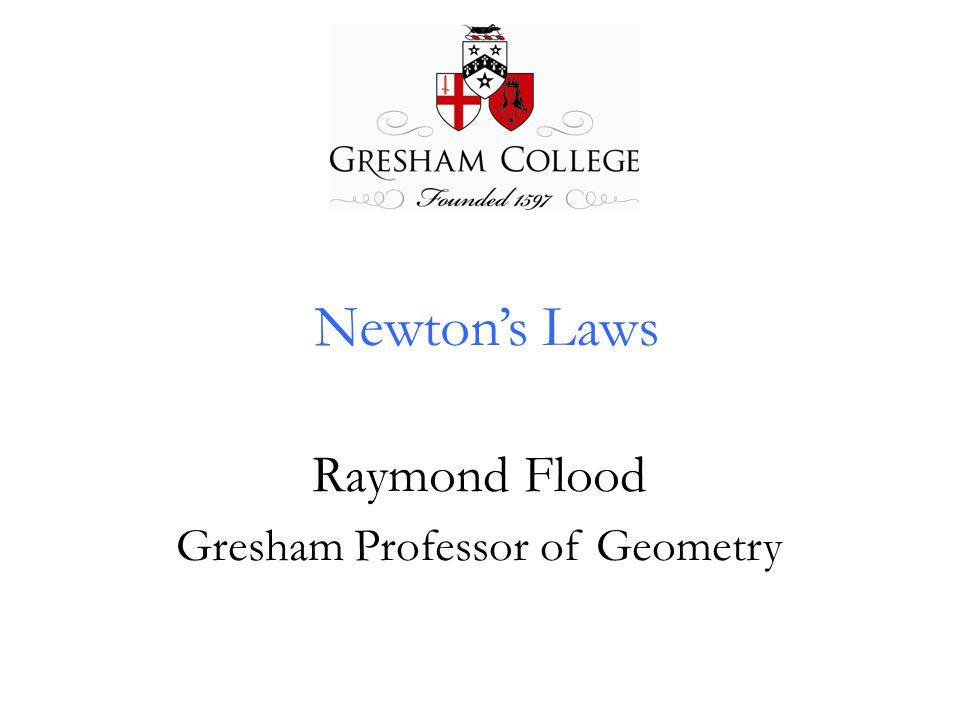 Newton's Laws Raymond Flood Gresham Professor of Geometry