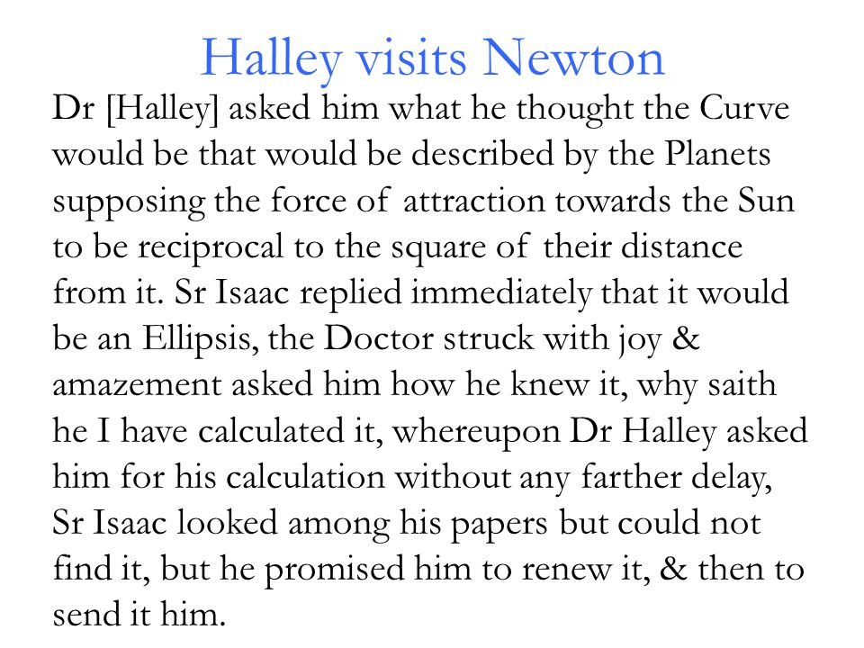 Halley visits Newton Dr [Halley] asked him what he thought the Curve would be that would be described by the Planets supposing the force of attraction towards the Sun to be reciprocal to the square of their distance from it.
