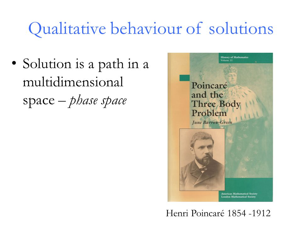 Qualitative behaviour of solutions Solution is a path in a multidimensional space – phase space Henri Poincaré 1854 -1912