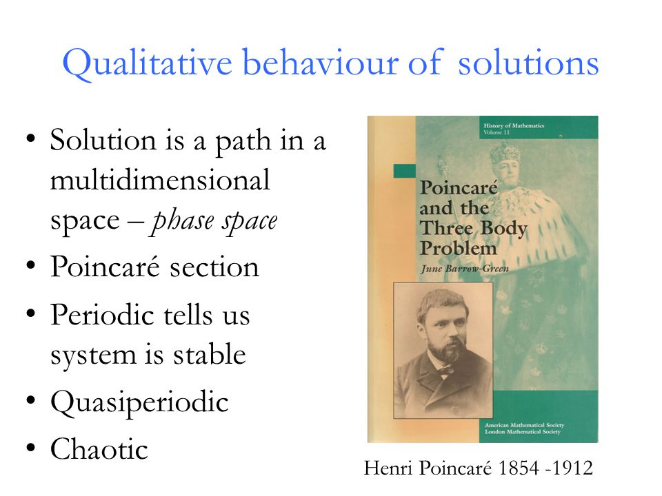 Qualitative behaviour of solutions Solution is a path in a multidimensional space – phase space Poincaré section Periodic tells us system is stable Quasiperiodic Chaotic Henri Poincaré 1854 -1912