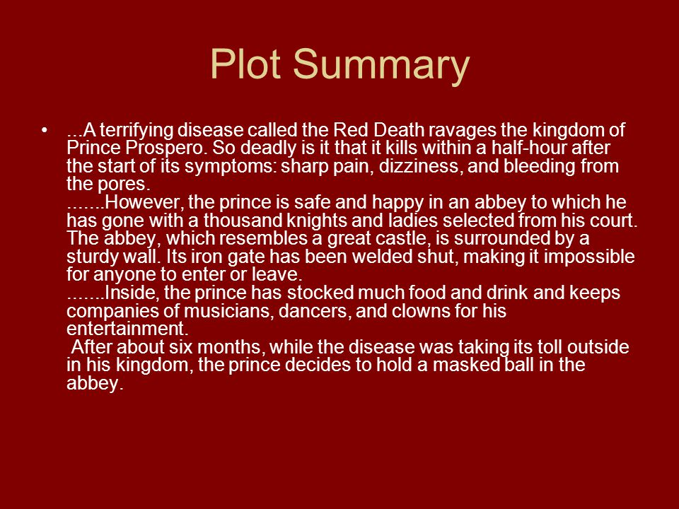 Plot Summary...A terrifying disease called the Red Death ravages the kingdom of Prince Prospero.