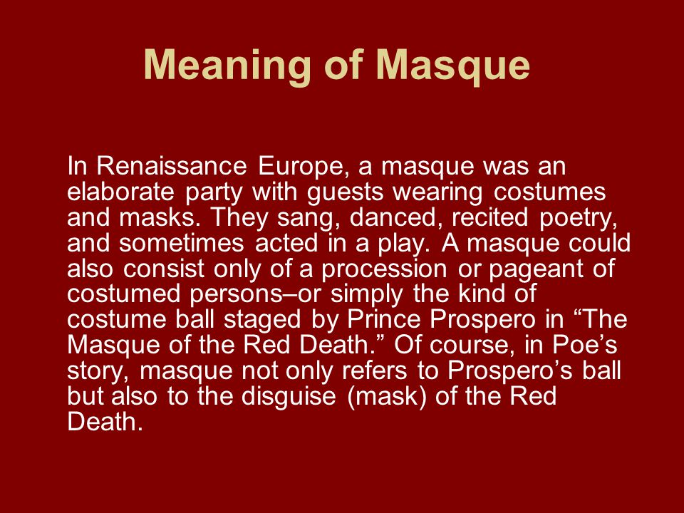 Meaning of Masque In Renaissance Europe, a masque was an elaborate party with guests wearing costumes and masks.