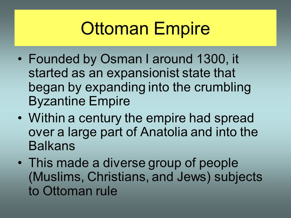 Ottoman Empire Founded by Osman I around 1300, it started as an expansionist state that began by expanding into the crumbling Byzantine Empire Within a century the empire had spread over a large part of Anatolia and into the Balkans This made a diverse group of people (Muslims, Christians, and Jews) subjects to Ottoman rule