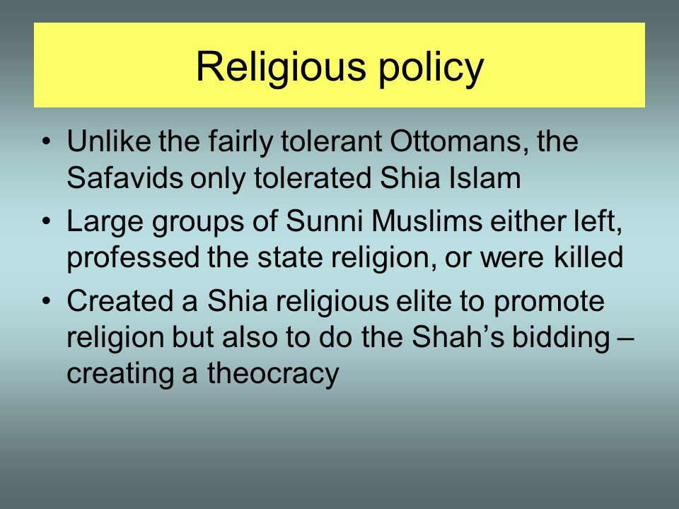 Religious policy Unlike the fairly tolerant Ottomans, the Safavids only tolerated Shia Islam Large groups of Sunni Muslims either left, professed the state religion, or were killed Created a Shia religious elite to promote religion but also to do the Shah's bidding – creating a theocracy