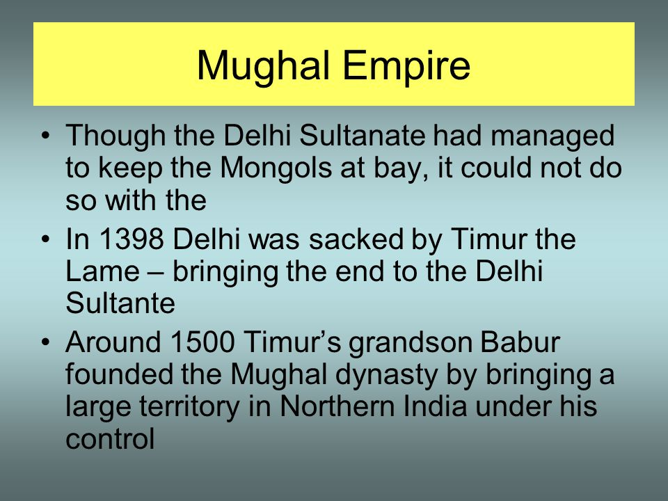 Mughal Empire Though the Delhi Sultanate had managed to keep the Mongols at bay, it could not do so with the In 1398 Delhi was sacked by Timur the Lame – bringing the end to the Delhi Sultante Around 1500 Timur's grandson Babur founded the Mughal dynasty by bringing a large territory in Northern India under his control