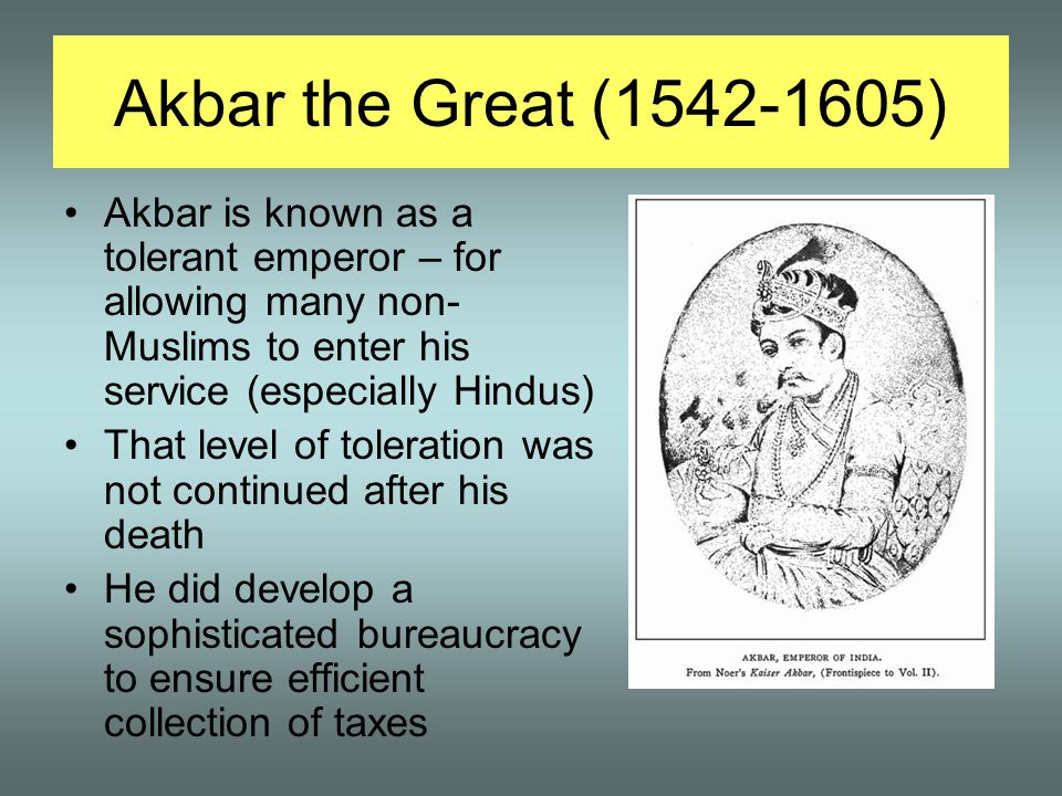 Akbar the Great (1542-1605) Akbar is known as a tolerant emperor – for allowing many non- Muslims to enter his service (especially Hindus) That level of toleration was not continued after his death He did develop a sophisticated bureaucracy to ensure efficient collection of taxes