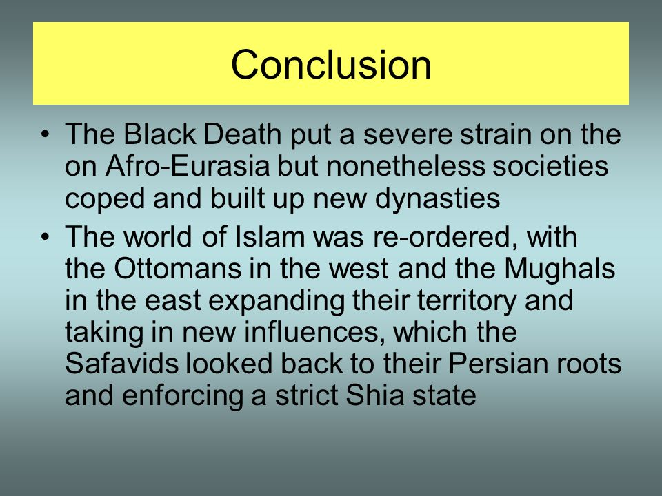 Conclusion The Black Death put a severe strain on the on Afro-Eurasia but nonetheless societies coped and built up new dynasties The world of Islam was re-ordered, with the Ottomans in the west and the Mughals in the east expanding their territory and taking in new influences, which the Safavids looked back to their Persian roots and enforcing a strict Shia state