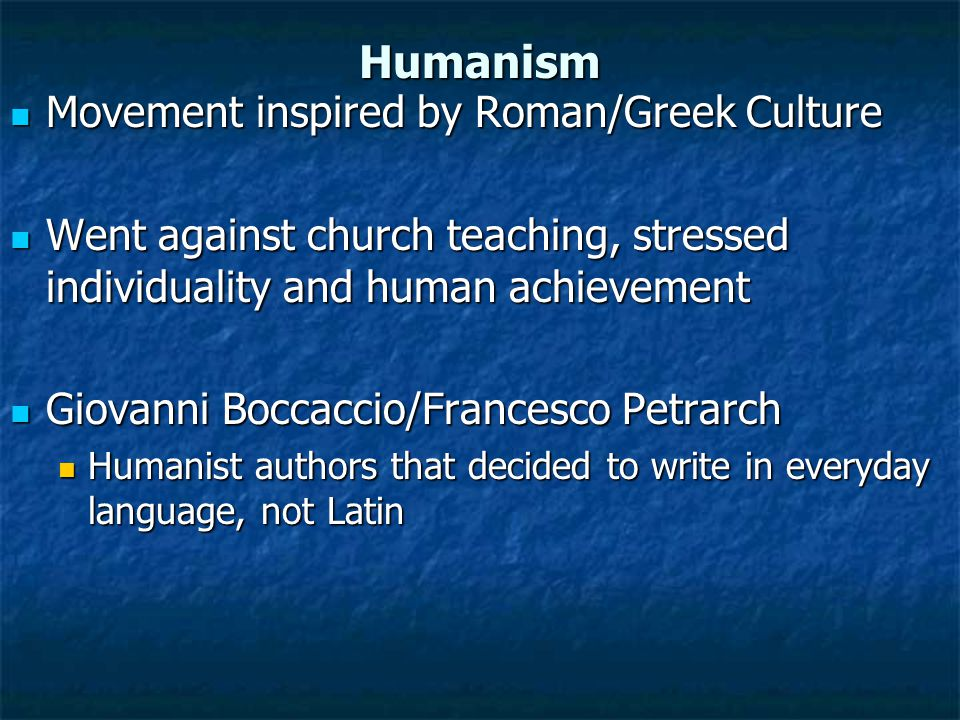 Humanism Movement inspired by Roman/Greek Culture Movement inspired by Roman/Greek Culture Went against church teaching, stressed individuality and human achievement Went against church teaching, stressed individuality and human achievement Giovanni Boccaccio/Francesco Petrarch Giovanni Boccaccio/Francesco Petrarch Humanist authors that decided to write in everyday language, not Latin Humanist authors that decided to write in everyday language, not Latin