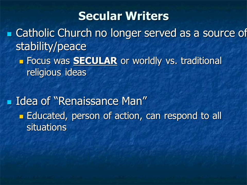 Secular Writers Catholic Church no longer served as a source of stability/peace Catholic Church no longer served as a source of stability/peace Focus was SECULAR or worldly vs.