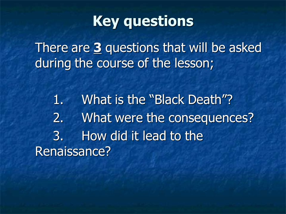 """Key questions There are 3 questions that will be asked during the course of the lesson; 1.What is the """"Black Death""""? 2.What were the consequences? 3.H"""