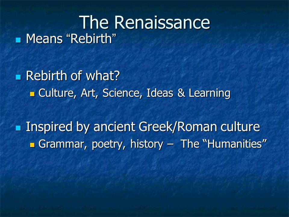 "The Renaissance Means "" Rebirth "" Means "" Rebirth "" Rebirth of what? Rebirth of what? Culture, Art, Science, Ideas & Learning Culture, Art, Science, I"