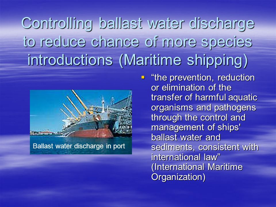 Controlling ballast water discharge to reduce chance of more species introductions (Maritime shipping)  the prevention, reduction or elimination of the transfer of harmful aquatic organisms and pathogens through the control and management of ships ballast water and sediments, consistent with international law (International Maritime Organization) Ballast water discharge in port