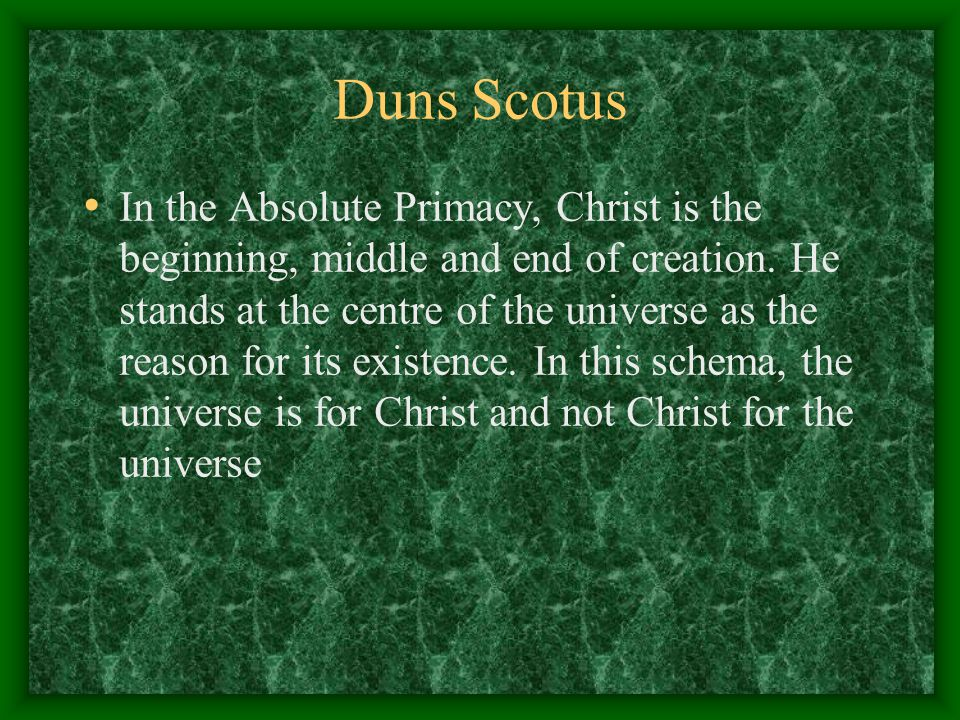 Duns Scotus In the Absolute Primacy, Christ is the beginning, middle and end of creation. He stands at the centre of the universe as the reason for it