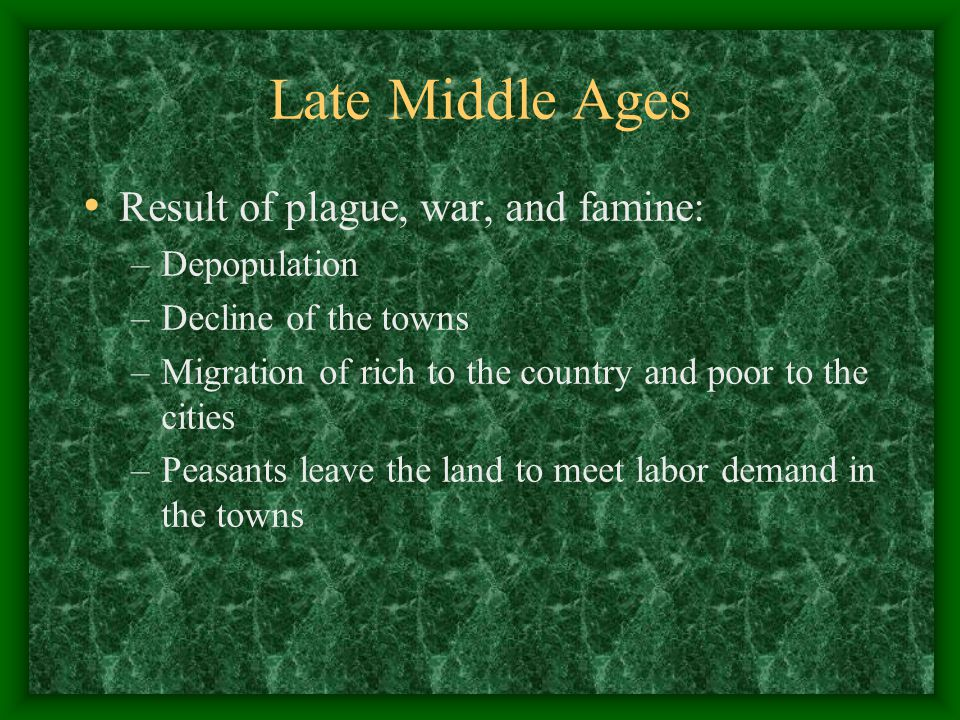 Late Middle Ages Result of plague, war, and famine: –Depopulation –Decline of the towns –Migration of rich to the country and poor to the cities –Peasants leave the land to meet labor demand in the towns