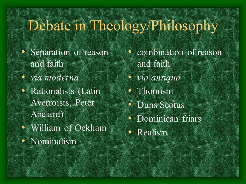 Debate in Theology/Philosophy Separation of reason and faith via moderna Rationalists (Latin Averroists, Peter Abelard) William of Ockham Nominalism c