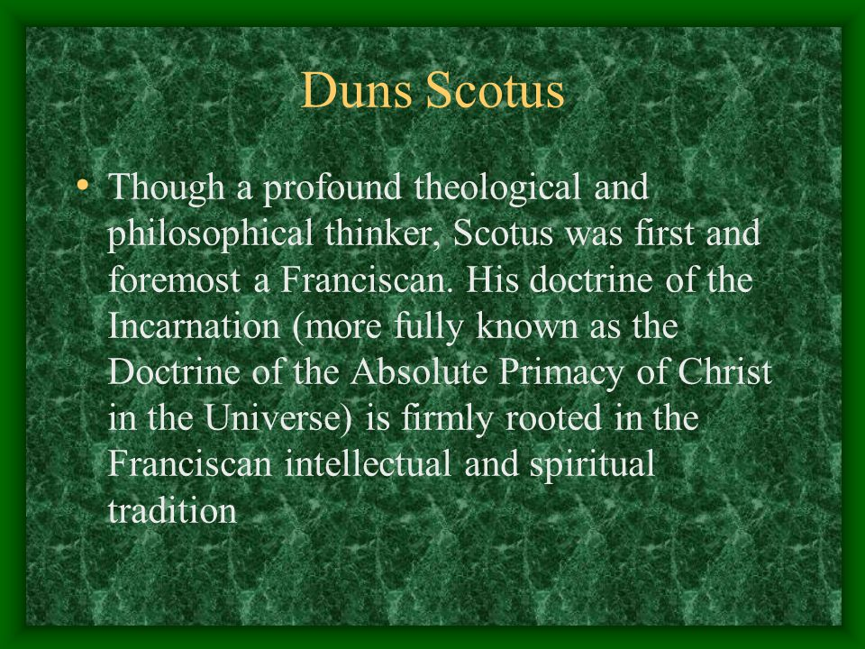 Duns Scotus Though a profound theological and philosophical thinker, Scotus was first and foremost a Franciscan. His doctrine of the Incarnation (more