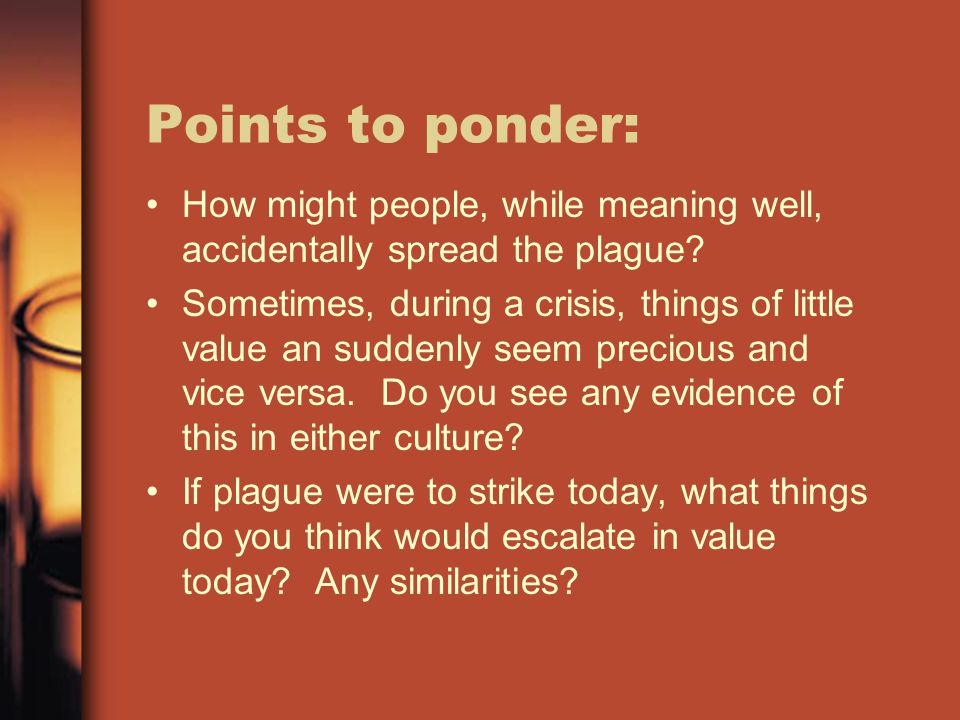 Points to ponder: How might people, while meaning well, accidentally spread the plague? Sometimes, during a crisis, things of little value an suddenly