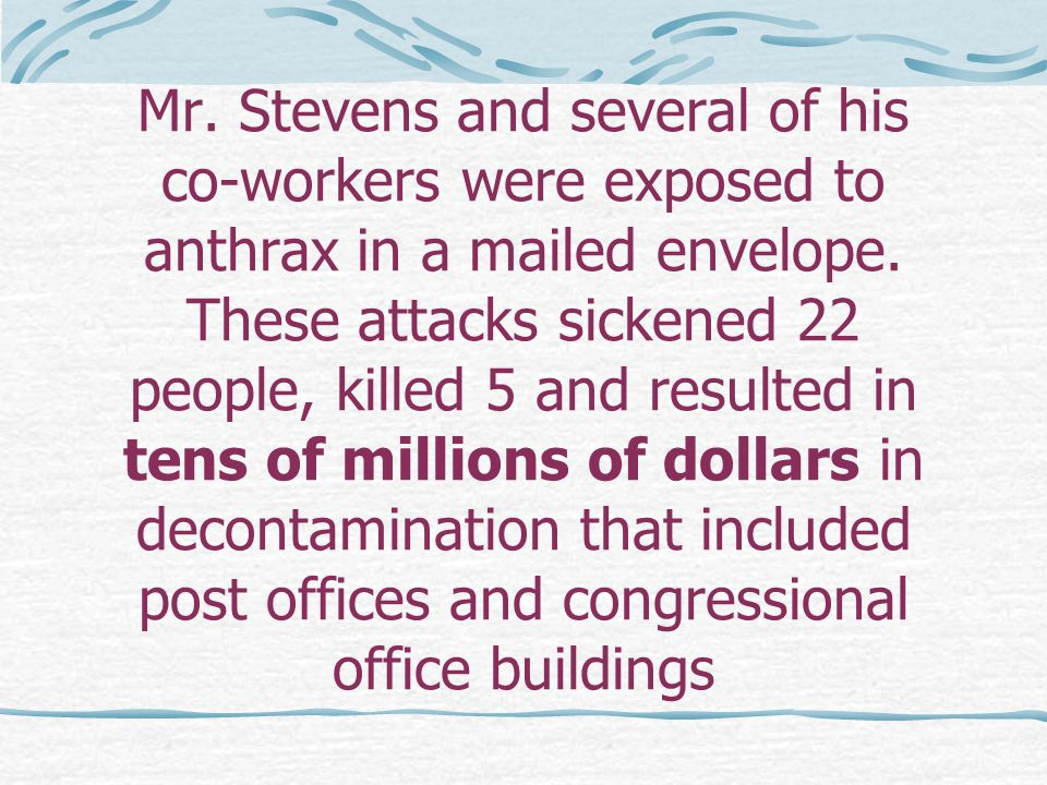 Mr. Stevens and several of his co-workers were exposed to anthrax in a mailed envelope.
