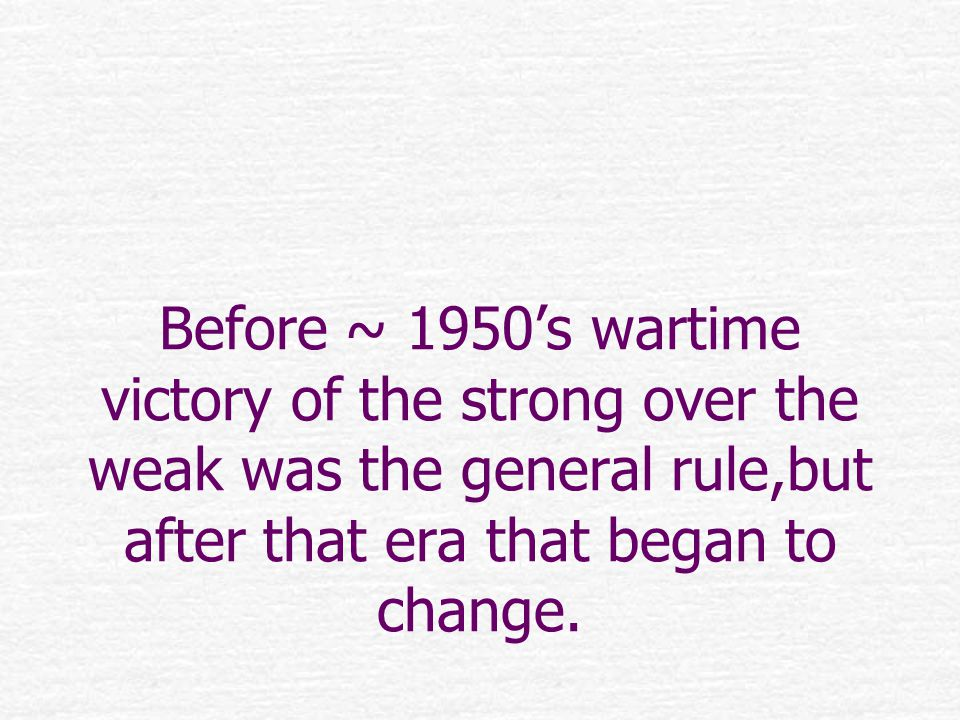 Before ~ 1950's wartime victory of the strong over the weak was the general rule,but after that era that began to change.