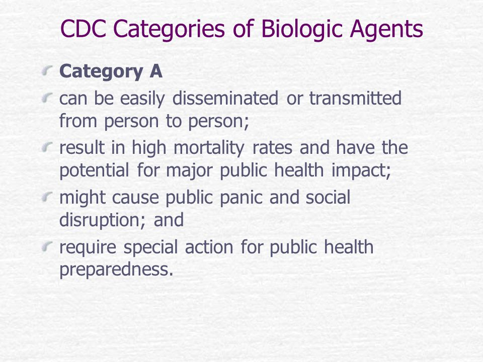 CDC Categories of Biologic Agents Category A can be easily disseminated or transmitted from person to person; result in high mortality rates and have the potential for major public health impact; might cause public panic and social disruption; and require special action for public health preparedness.