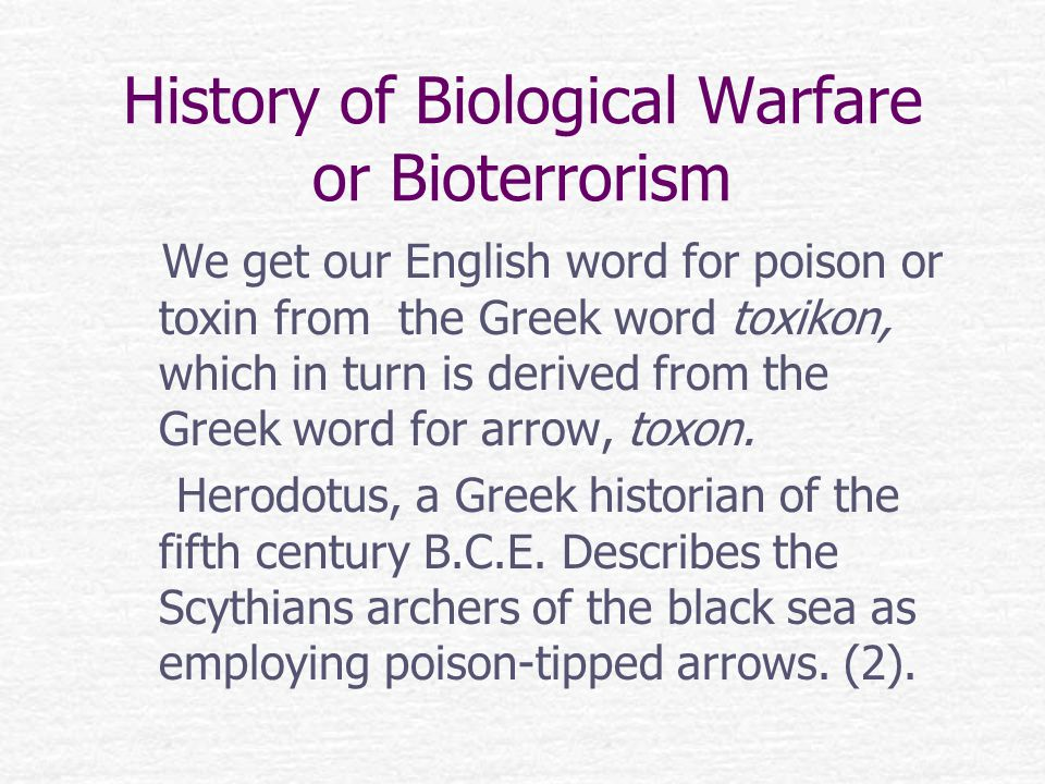 History of Biological Warfare or Bioterrorism We get our English word for poison or toxin from the Greek word toxikon, which in turn is derived from the Greek word for arrow, toxon.