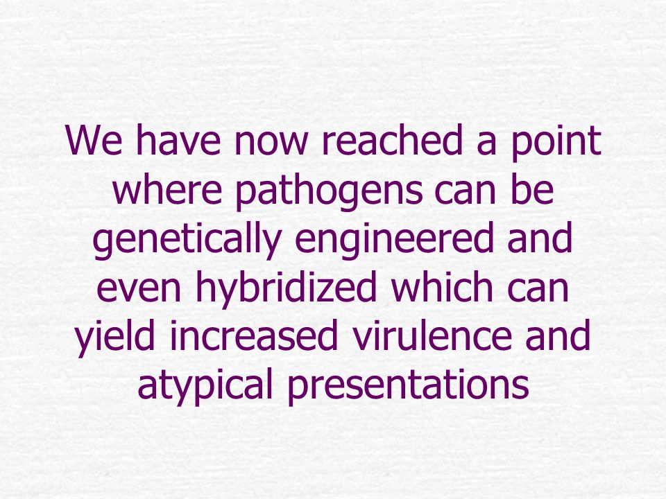 We have now reached a point where pathogens can be genetically engineered and even hybridized which can yield increased virulence and atypical presentations