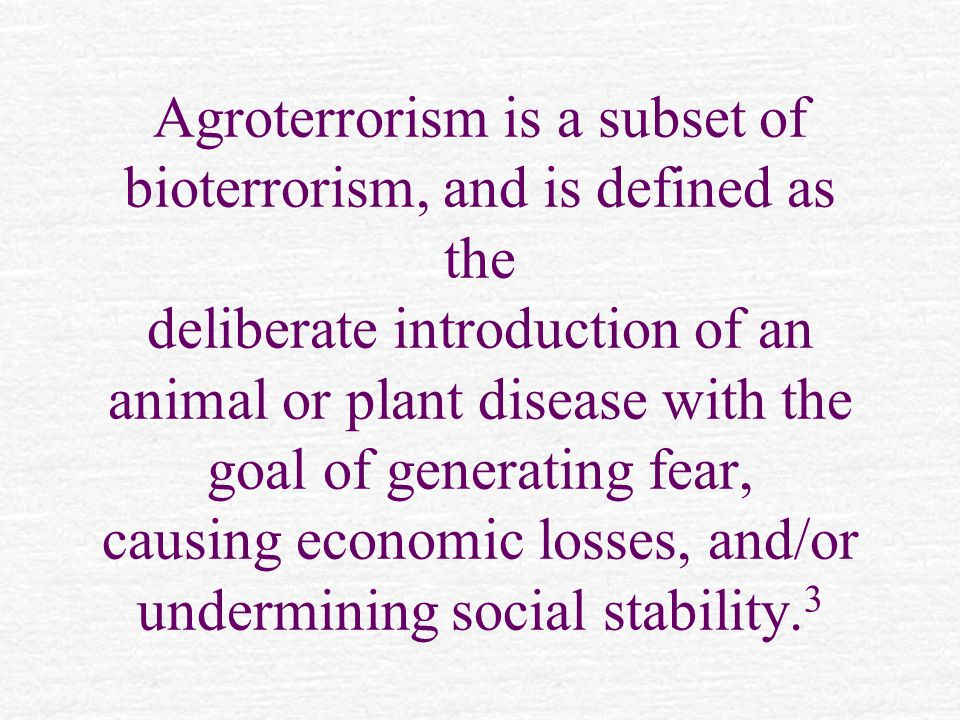 Agroterrorism is a subset of bioterrorism, and is defined as the deliberate introduction of an animal or plant disease with the goal of generating fear, causing economic losses, and/or undermining social stability.
