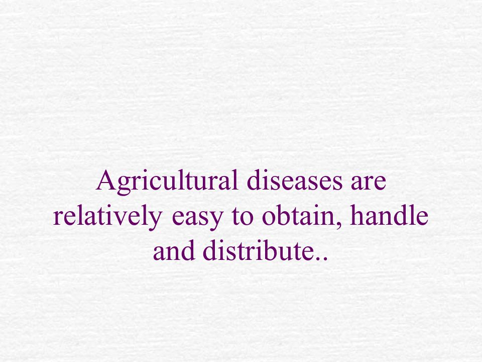 Agricultural diseases are relatively easy to obtain, handle and distribute..