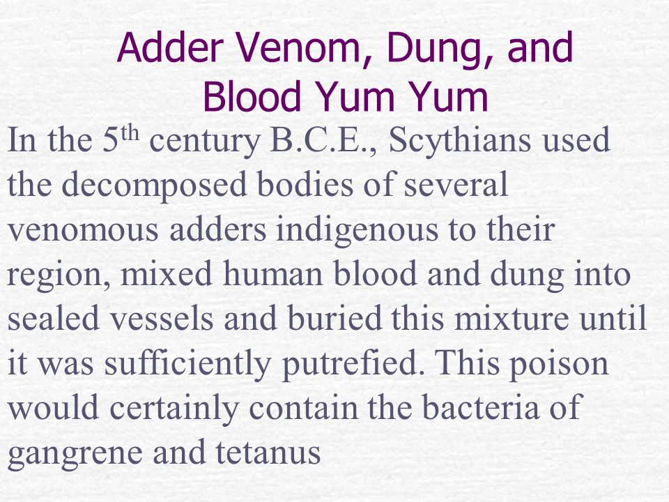 In the 5 th century B.C.E., Scythians used the decomposed bodies of several venomous adders indigenous to their region, mixed human blood and dung into sealed vessels and buried this mixture until it was sufficiently putrefied.