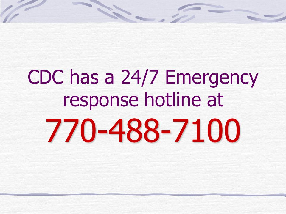 770-488-7100 CDC has a 24/7 Emergency response hotline at 770-488-7100