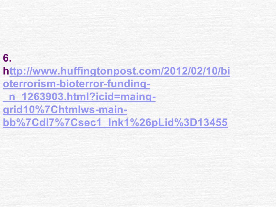 6. http://www.huffingtonpost.com/2012/02/10/bi oterrorism-bioterror-funding- _n_1263903.html?icid=maing- grid10%7Chtmlws-main- bb%7Cdl7%7Csec1_lnk1%26