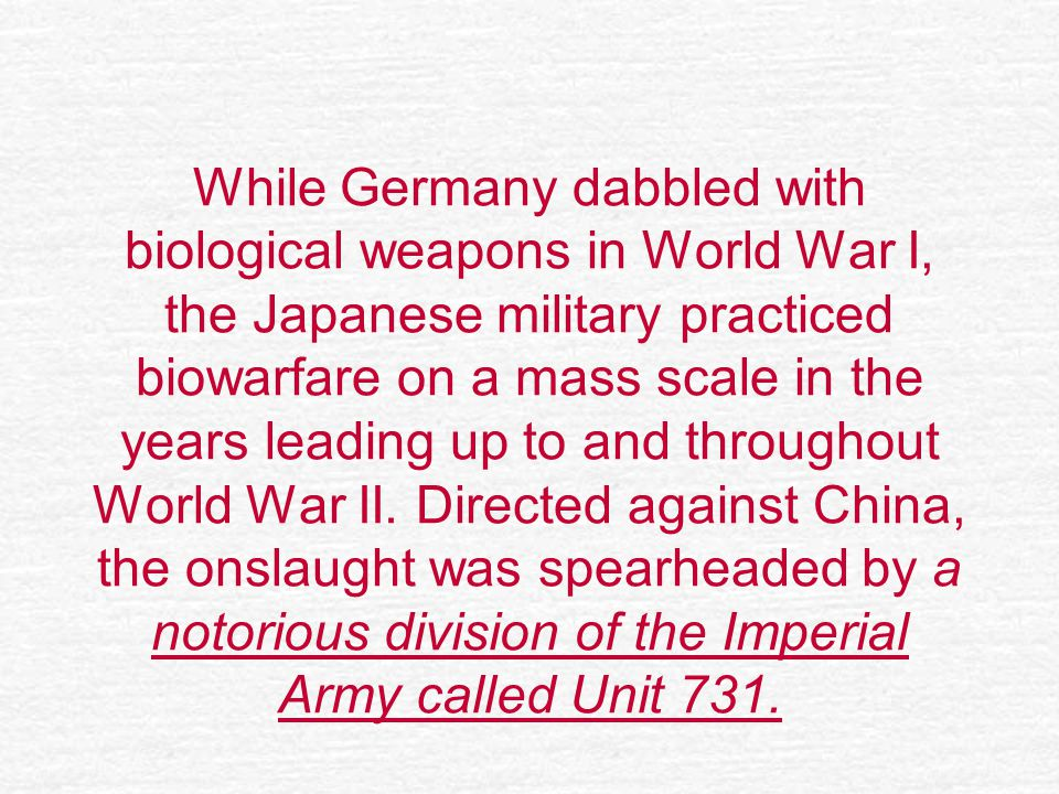 While Germany dabbled with biological weapons in World War I, the Japanese military practiced biowarfare on a mass scale in the years leading up to and throughout World War II.